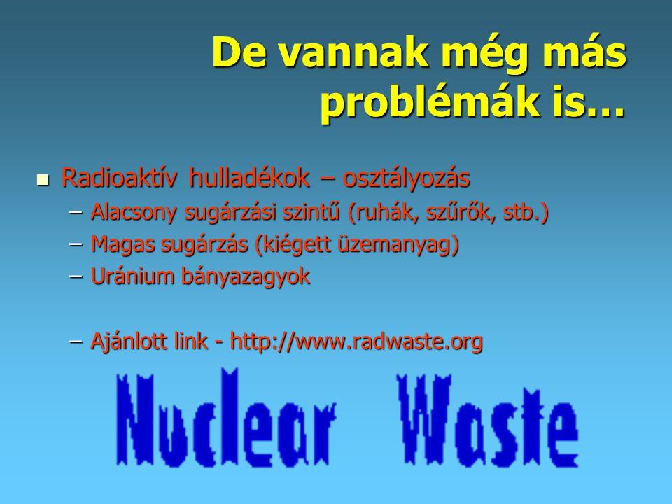 De vannak még más problémák is…  Radioaktív hulladékok – osztályozás –Alacsony sugárzási szintű (ruhák, szűrők, stb.) –Magas sugárzás (kiégett üzemanyag) –Uránium bányazagyok –Ajánlott link - http://www.radwaste.org