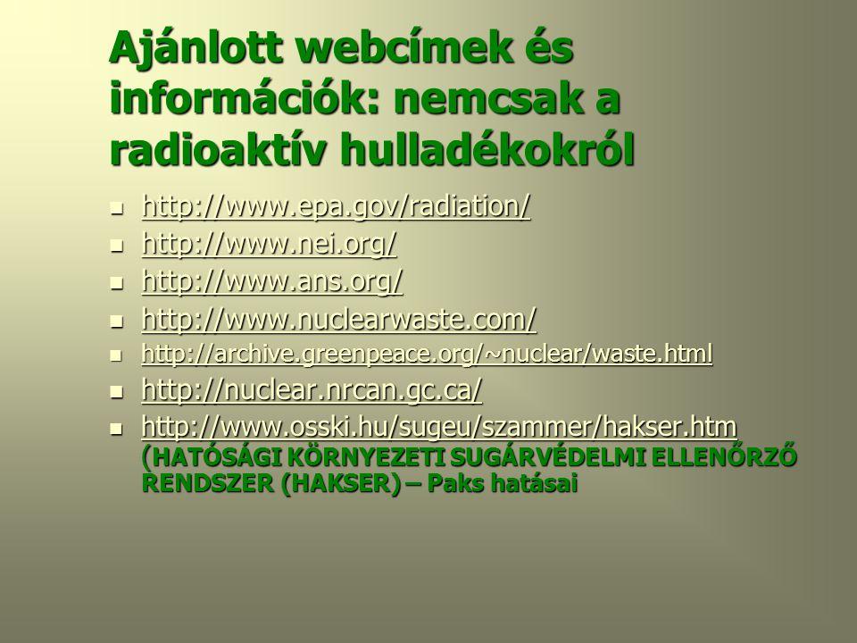 Ajánlott webcímek és információk: nemcsak a radioaktív hulladékokról  http://www.epa.gov/radiation/ http://www.epa.gov/radiation/  http://www.nei.org/ http://www.nei.org/  http://www.ans.org/ http://www.ans.org/  http://www.nuclearwaste.com/ http://www.nuclearwaste.com/  http://archive.greenpeace.org/~nuclear/waste.html http://archive.greenpeace.org/~nuclear/waste.html  http://nuclear.nrcan.gc.ca/ http://nuclear.nrcan.gc.ca/  http://www.osski.hu/sugeu/szammer/hakser.htm ( HATÓSÁGI KÖRNYEZETI SUGÁRVÉDELMI ELLENŐRZŐ RENDSZER (HAKSER) – Paks hatásai http://www.osski.hu/sugeu/szammer/hakser.htm
