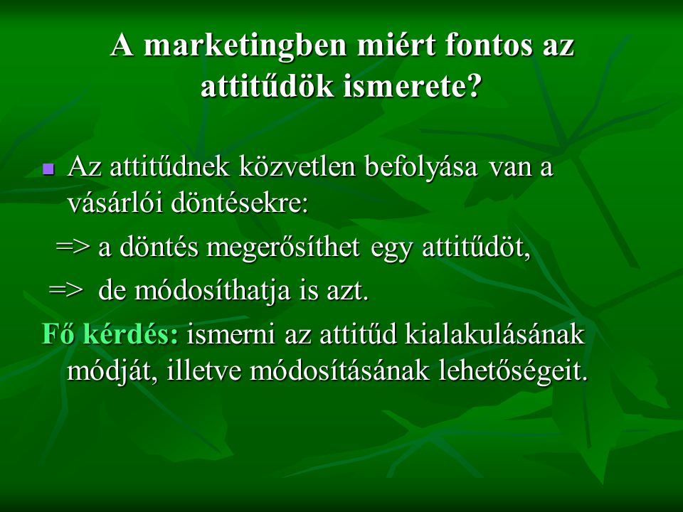 Az attitűd mérése a marketingkutatásban  Fischbein többtényezős attitűdmodellje: Az emberek valamely termék iránti attitűdjüket a termékkel kapcsolatos meggyőződéseik alapján alakítják ki.