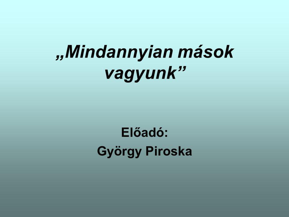 """""""Mindannyian mások vagyunk Előadó: György Piroska"""