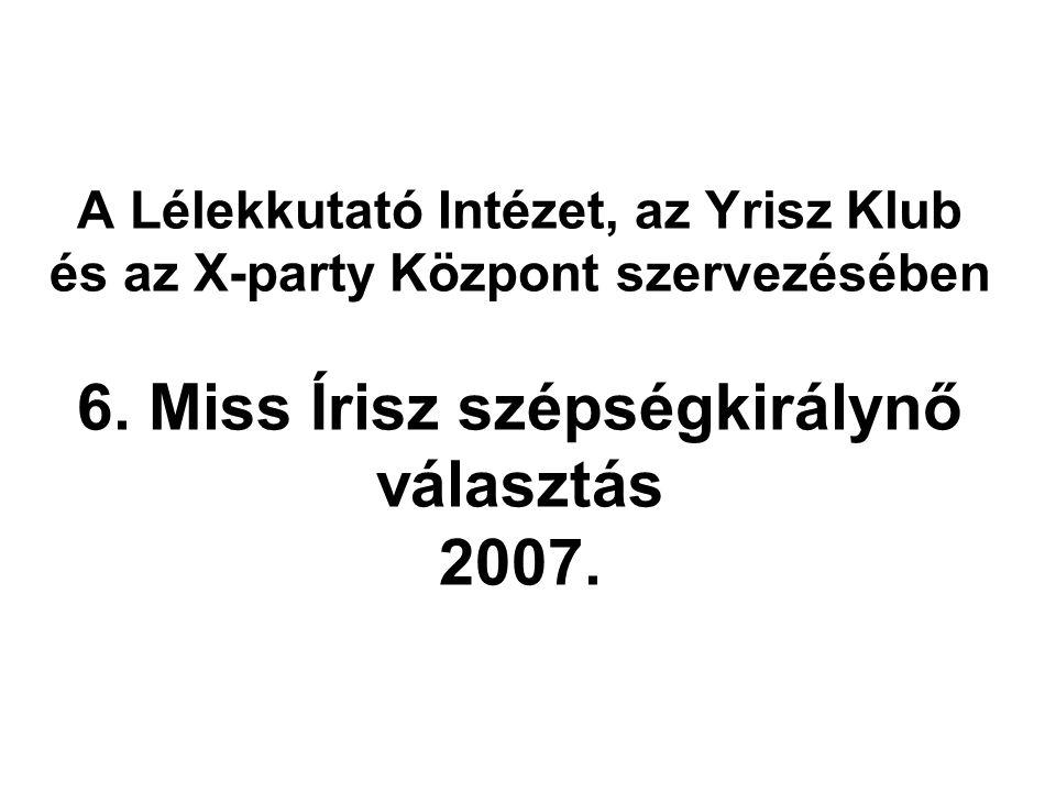 A Lélekkutató Intézet, az Yrisz Klub és az X-party Központ szervezésében 6. Miss Írisz szépségkirálynő választás 2007.