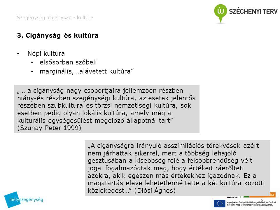 Szegénység, cigányság - kultúra Csoportosítások • Erdős Kamill – kétféle cigány • cigány anyanyelvű – a) kárpáti nyelv; b) oláh (vlax) nyelv • nem cigány anyanyelvű • (számos alcsoport mindkét főcsoportban) • mai egyszerűsített csoportosítás • oláh cigányok – rom, roma (8%) • magyar cigányok – muzsikusok (87%) • román cigányok – beások (5%) • (sok egyéb csoport/elnevezés – lokális kultúrákban, közösségekben) • merev csoporthatárok (pl.
