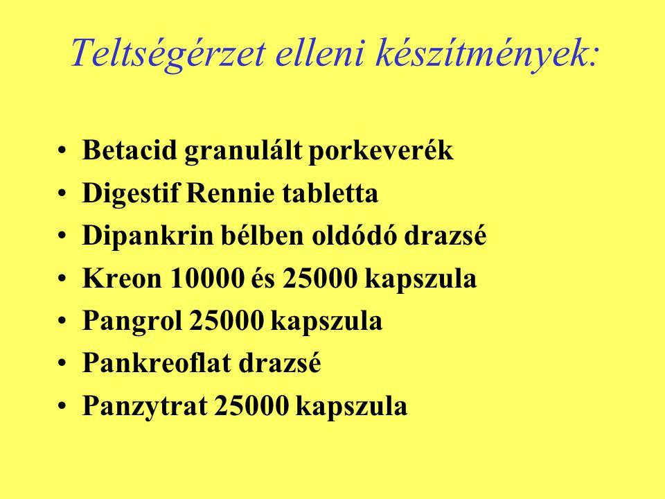 Teltségérzet elleni készítmények: •Betacid granulált porkeverék •Digestif Rennie tabletta •Dipankrin bélben oldódó drazsé •Kreon 10000 és 25000 kapszula •Pangrol 25000 kapszula •Pankreoflat drazsé •Panzytrat 25000 kapszula
