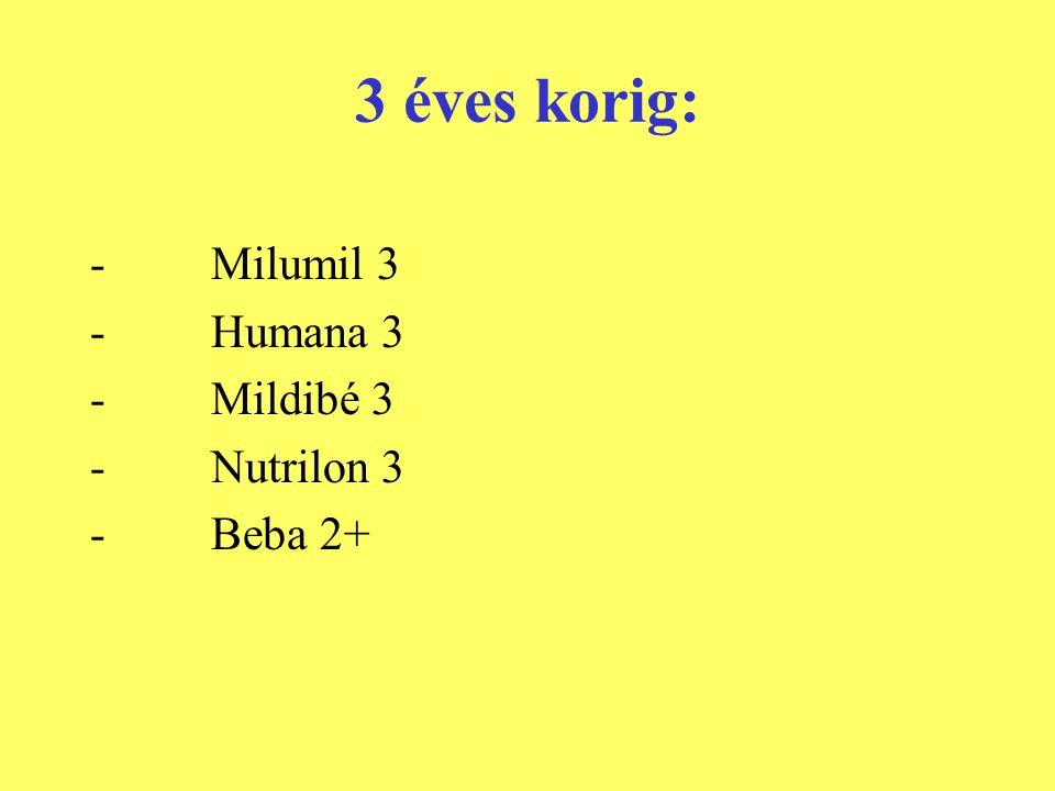 3 éves korig: - Milumil 3 - Humana 3 - Mildibé 3 - Nutrilon 3 - Beba 2+