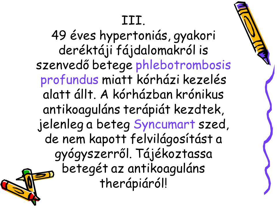 III. 49 éves hypertoniás, gyakori deréktáji fájdalomakról is szenvedő betege phlebotrombosis profundus miatt kórházi kezelés alatt állt. A kórházban k