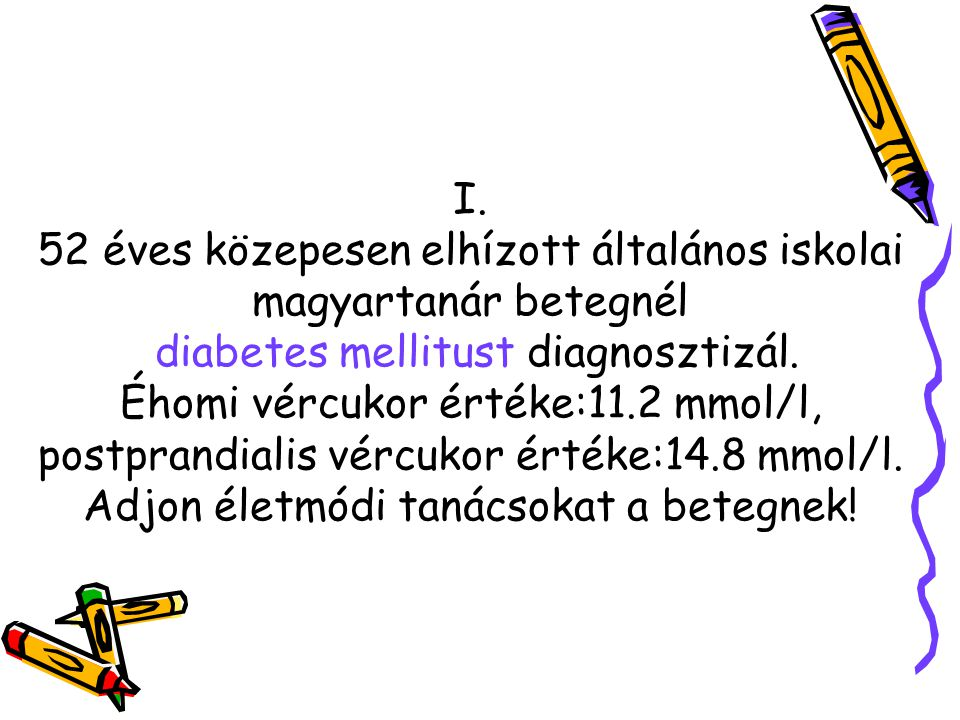 I. 52 éves közepesen elhízott általános iskolai magyartanár betegnél diabetes mellitust diagnosztizál. Éhomi vércukor értéke:11.2 mmol/l, postprandial
