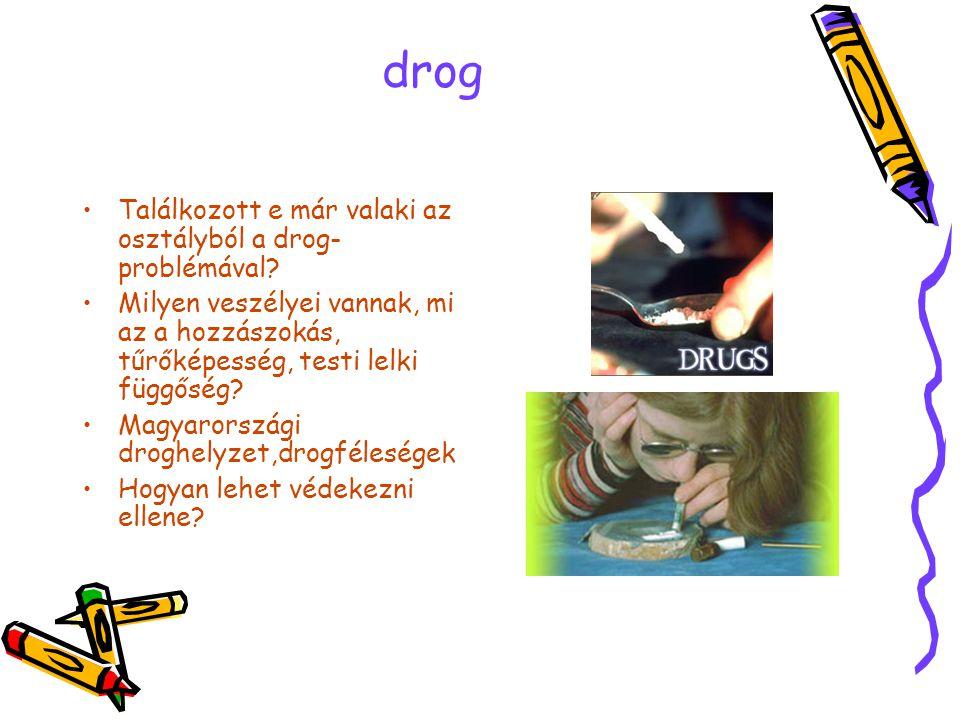 drog •Találkozott e már valaki az osztályból a drog- problémával? •Milyen veszélyei vannak, mi az a hozzászokás, tűrőképesség, testi lelki függőség? •