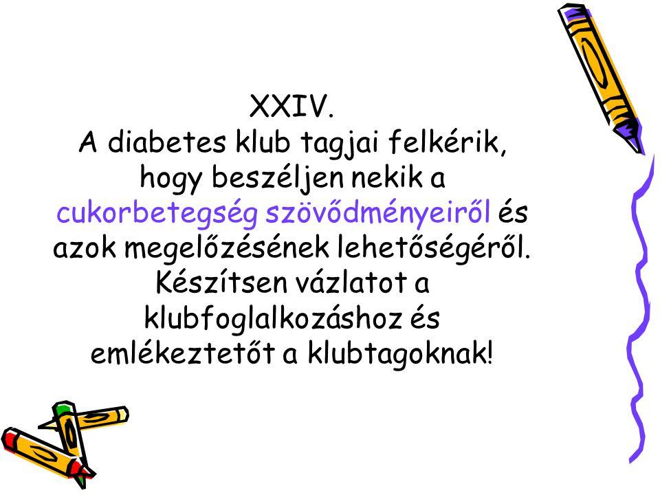 XXIV. A diabetes klub tagjai felkérik, hogy beszéljen nekik a cukorbetegség szövődményeiről és azok megelőzésének lehetőségéről. Készítsen vázlatot a