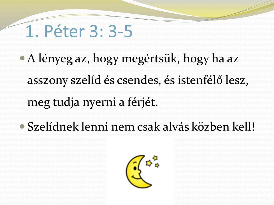 1. Péter 3: 3-5  A lényeg az, hogy megértsük, hogy ha az asszony szelíd és csendes, és istenfélő lesz, meg tudja nyerni a férjét.  Szelídnek lenni n