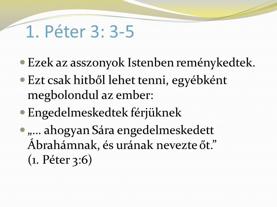 1. Péter 3: 3-5  Ezek az asszonyok Istenben reménykedtek.  Ezt csak hitből lehet tenni, egyébként megbolondul az ember:  Engedelmeskedtek férjüknek