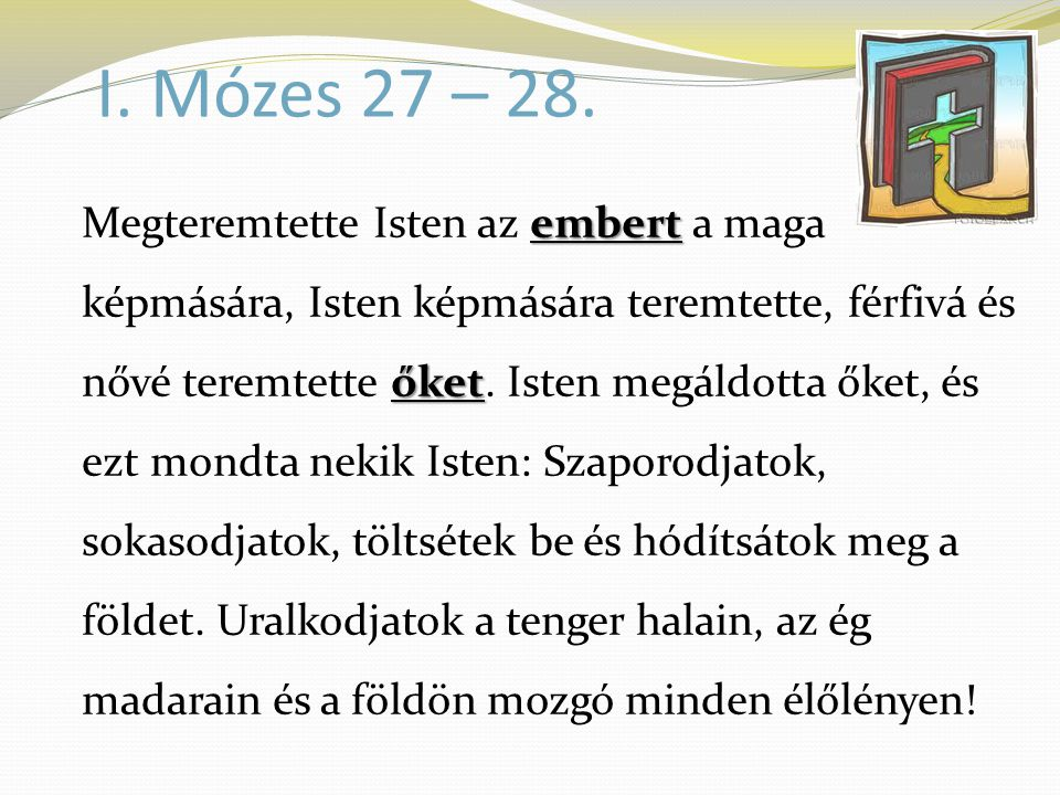 I. Mózes 27 – 28. embert őket Megteremtette Isten az embert a maga képmására, Isten képmására teremtette, férfivá és nővé teremtette őket. Isten megál