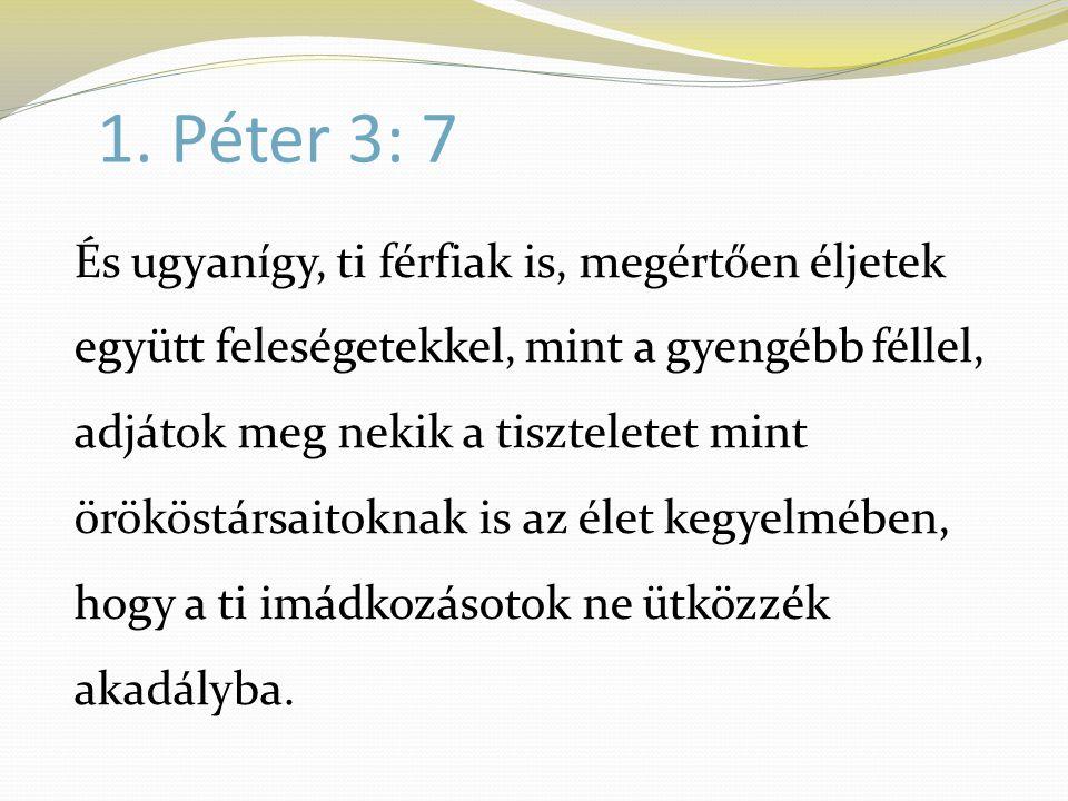 1. Péter 3: 7 És ugyanígy, ti férfiak is, megértően éljetek együtt feleségetekkel, mint a gyengébb féllel, adjátok meg nekik a tiszteletet mint örökös