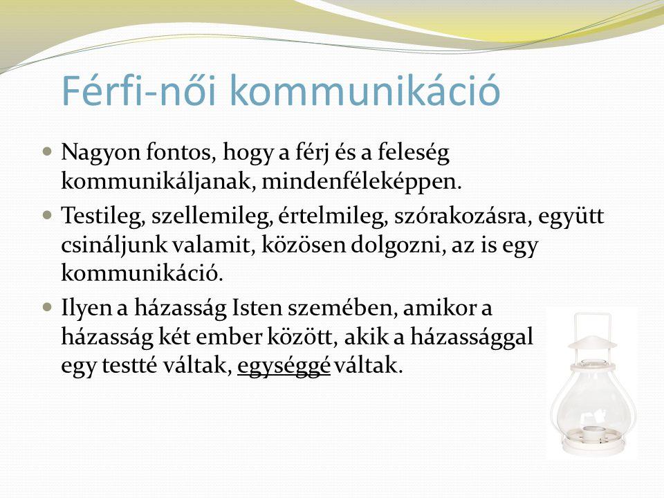 Férfi-női kommunikáció  Nagyon fontos, hogy a férj és a feleség kommunikáljanak, mindenféleképpen.  Testileg, szellemileg, értelmileg, szórakozásra,