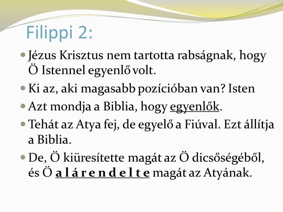 Filippi 2:  Jézus Krisztus nem tartotta rabságnak, hogy Ő Istennel egyenlő volt.  Ki az, aki magasabb pozícióban van? Isten  Azt mondja a Biblia, h