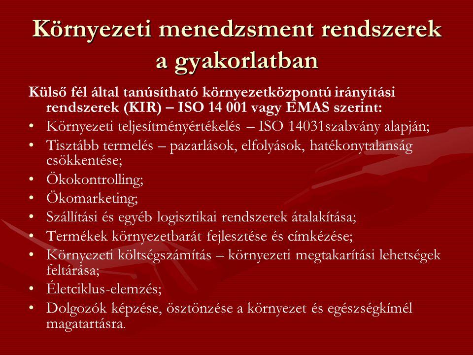 Környezeti menedzsment rendszerek a gyakorlatban Külső fél által tanúsítható környezetközpontú irányítási rendszerek (KIR) – ISO 14 001 vagy EMAS szerint: • •Környezeti teljesítményértékelés – ISO 14031szabvány alapján; • •Tisztább termelés – pazarlások, elfolyások, hatékonytalanság csökkentése; • •Ökokontrolling; • •Ökomarketing; • •Szállítási és egyéb logisztikai rendszerek átalakítása; • •Termékek környezetbarát fejlesztése és címkézése; • •Környezeti költségszámítás – környezeti megtakarítási lehetségek feltárása; • •Életciklus-elemzés; • •Dolgozók képzése, ösztönzése a környezet és egészségkímél magatartásra.