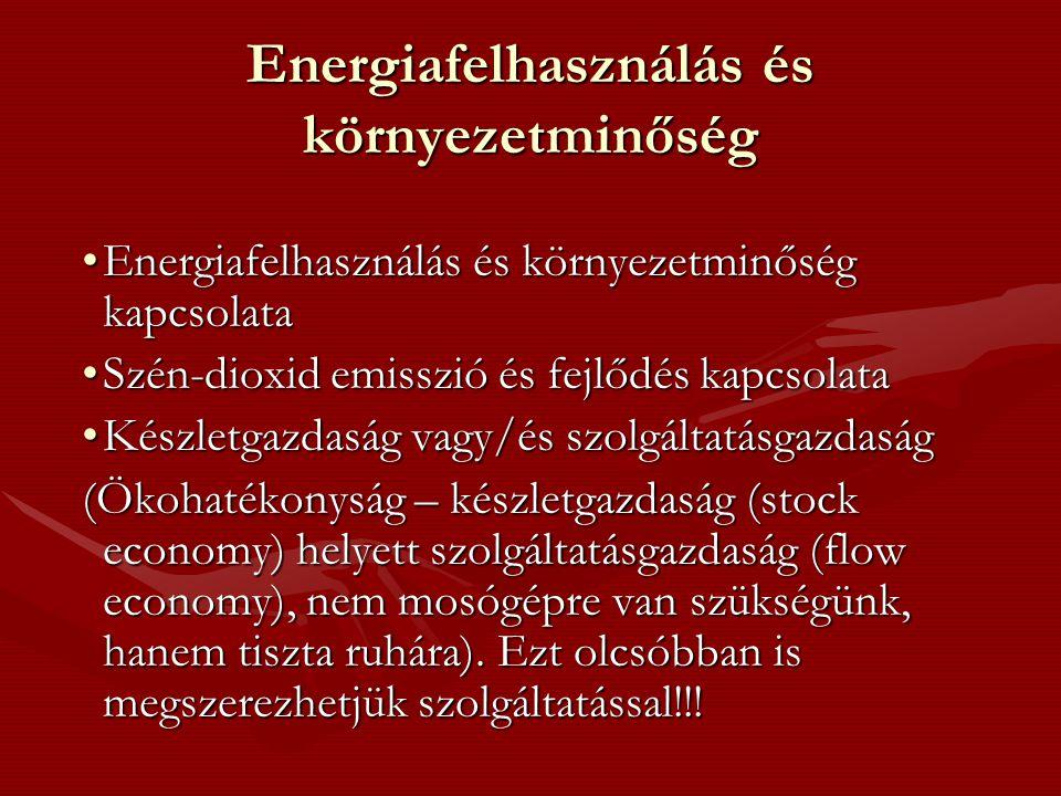 Energiafelhasználás és környezetminőség •Energiafelhasználás és környezetminőség kapcsolata •Szén-dioxid emisszió és fejlődés kapcsolata •Készletgazdaság vagy/és szolgáltatásgazdaság (Ökohatékonyság – készletgazdaság (stock economy) helyett szolgáltatásgazdaság (flow economy), nem mosógépre van szükségünk, hanem tiszta ruhára).