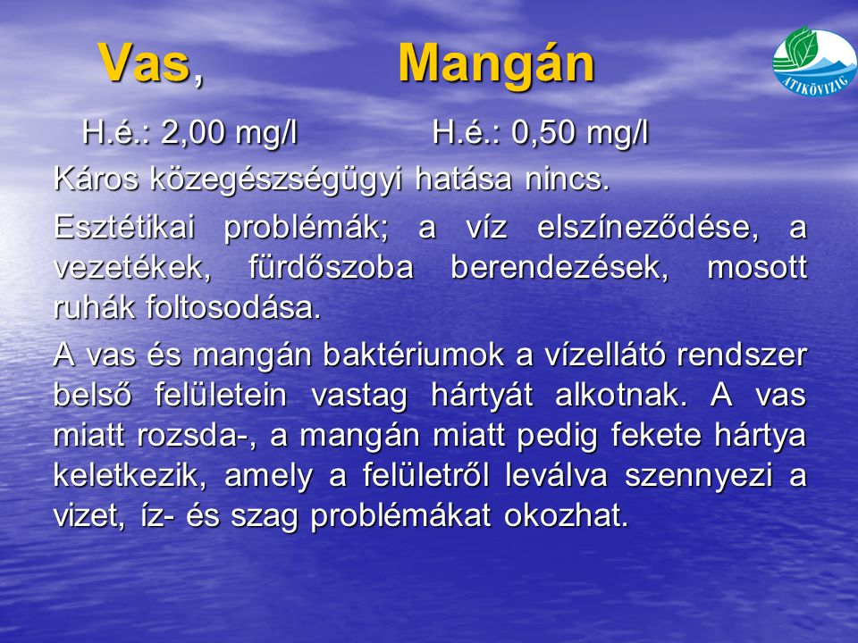 Vas, Mangán H.é.: 2,00 mg/l H.é.: 0,50 mg/l Vas, Mangán H.é.: 2,00 mg/l H.é.: 0,50 mg/l Káros közegészségügyi hatása nincs.