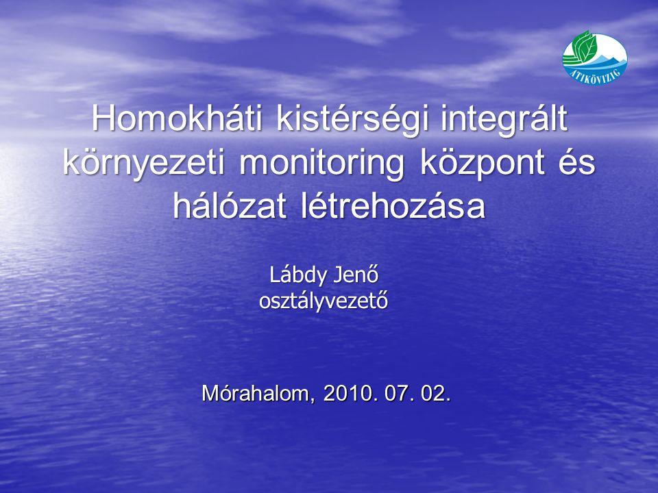 Homokháti kistérségi integrált környezeti monitoring központ és hálózat létrehozása Lábdy Jenő osztályvezető Mórahalom, 2010.