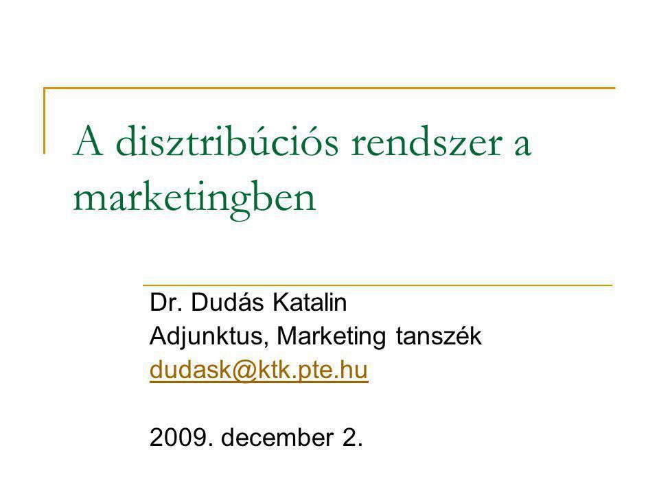 A disztribúciós rendszer a marketingben Dr. Dudás Katalin Adjunktus, Marketing tanszék dudask@ktk.pte.hu 2009. december 2.