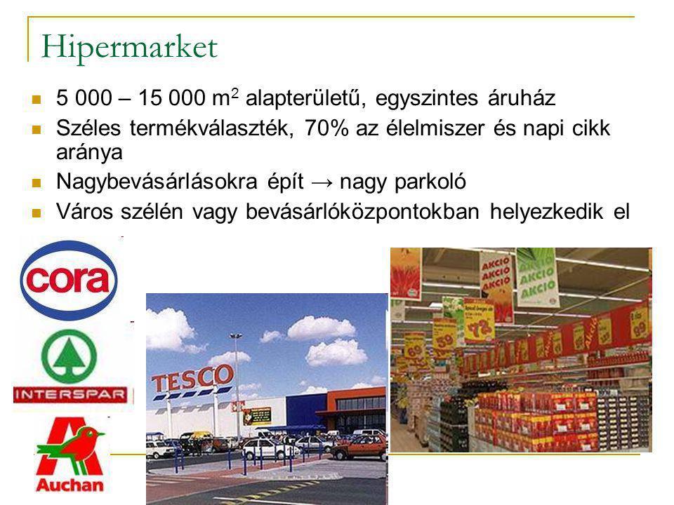 Hipermarket  5 000 – 15 000 m 2 alapterületű, egyszintes áruház  Széles termékválaszték, 70% az élelmiszer és napi cikk aránya  Nagybevásárlásokra