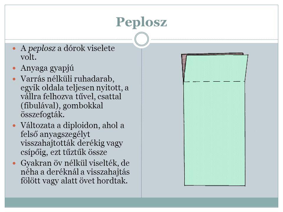 Peplosz  A peplosz a dórok viselete volt.  Anyaga gyapjú  Varrás nélküli ruhadarab, egyik oldala teljesen nyitott, a vállra felhozva tűvel, csattal