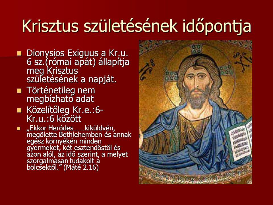 Krisztus születésének időpontja  Dionysios Exiguus a Kr.u. 6 sz.(római apát) állapítja meg Krisztus születésének a napját.  Történetileg nem megbízh