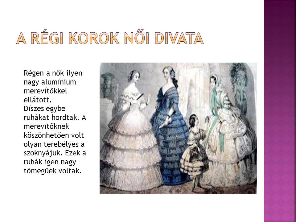 Régen a nők ilyen nagy alumínium merevítőkkel ellátott, Díszes egybe ruhákat hordtak. A merevítőknek köszönhetően volt olyan terebélyes a szoknyájuk.