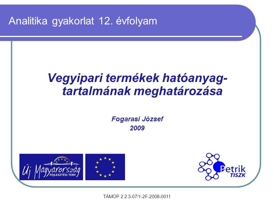 TÁMOP 2.2.3-07/1-2F-2008-0011 Analitika gyakorlat 12. évfolyam Vegyipari termékek hatóanyag- tartalmának meghatározása Fogarasi József 2009