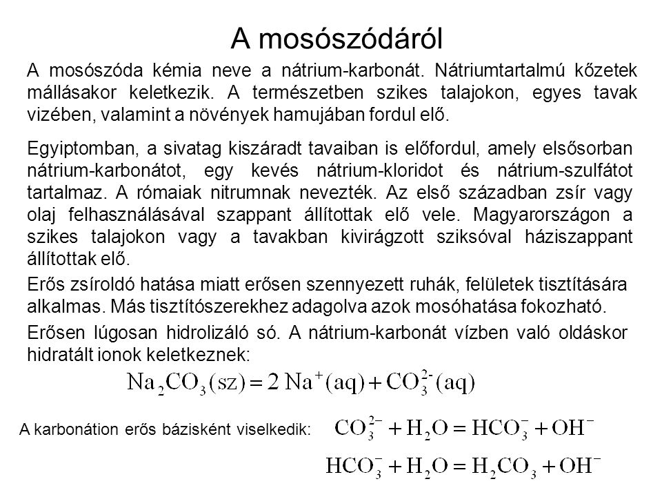 A mosószódáról A mosószóda kémia neve a nátrium-karbonát. Nátriumtartalmú kőzetek mállásakor keletkezik. A természetben szikes talajokon, egyes tavak