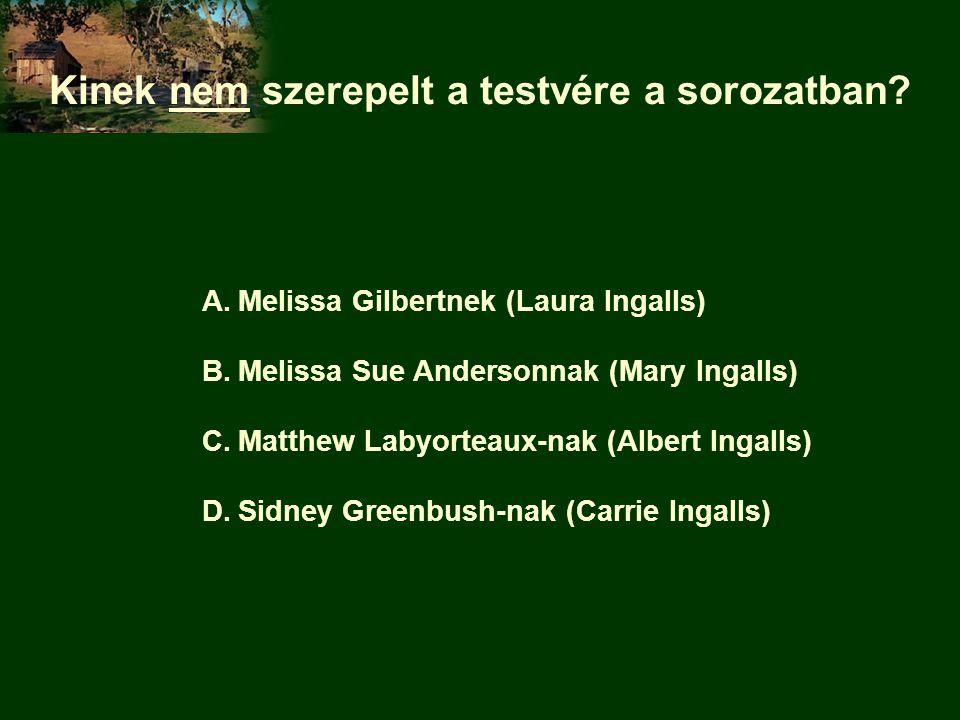 Kinek nem szerepelt a testvére a sorozatban? A.Melissa Gilbertnek (Laura Ingalls) B.Melissa Sue Andersonnak (Mary Ingalls) C.Matthew Labyorteaux-nak (