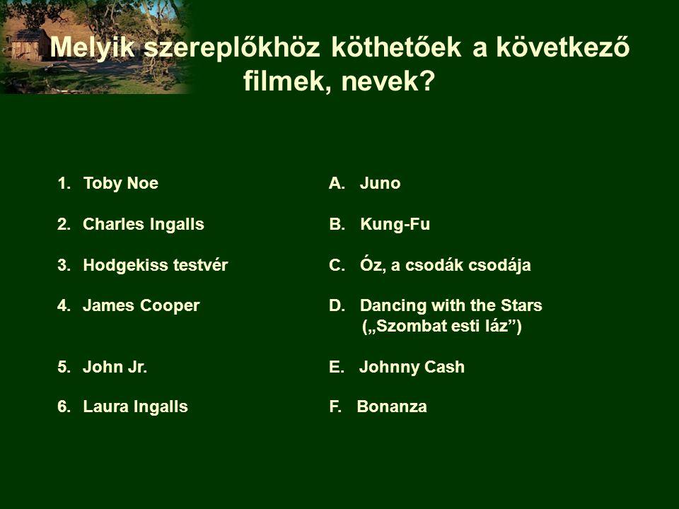 Melyik szereplőkhöz köthetőek a következő filmek, nevek? 1.Toby NoeA. Juno 2.Charles IngallsB. Kung-Fu 3.Hodgekiss testvérC. Óz, a csodák csodája 4.Ja