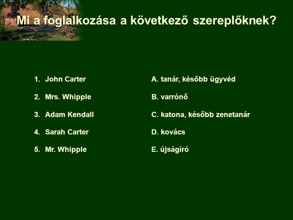 Mi a foglalkozása a következő szereplőknek? 1.John CarterA. tanár, később ügyvéd 2.Mrs. WhippleB. varrónő 3.Adam KendallC. katona, később zenetanár 4.