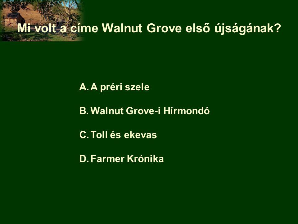 Mi volt a címe Walnut Grove első újságának? A.A préri szele B.Walnut Grove-i Hírmondó C.Toll és ekevas D.Farmer Krónika