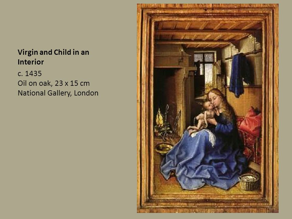Virgin and Child in an Interior c. 1435 Oil on oak, 23 x 15 cm National Gallery, London