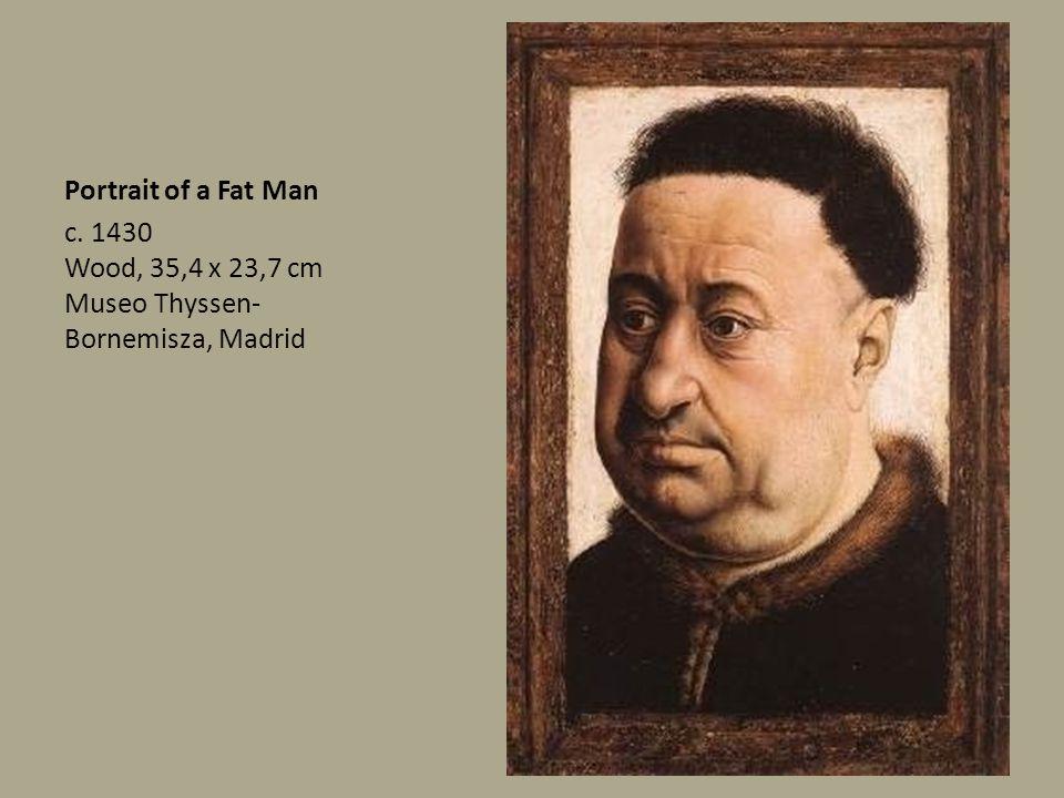 Portrait of a Fat Man c. 1430 Wood, 35,4 x 23,7 cm Museo Thyssen- Bornemisza, Madrid
