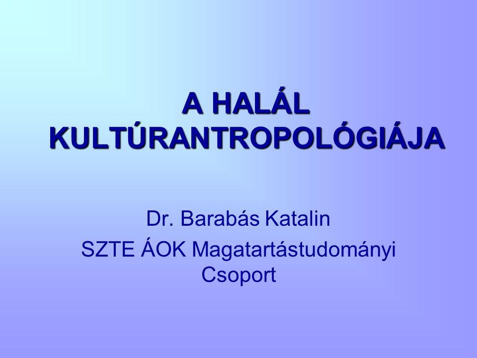 A HALÁL KULTÚRANTROPOLÓGIÁJA Dr. Barabás Katalin SZTE ÁOK Magatartástudományi Csoport