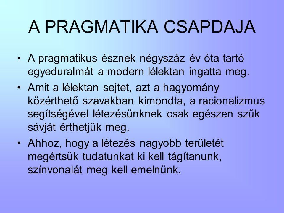 A PRAGMATIKA CSAPDAJA •A pragmatikus észnek négyszáz év óta tartó egyeduralmát a modern lélektan ingatta meg. •Amit a lélektan sejtet, azt a hagyomány