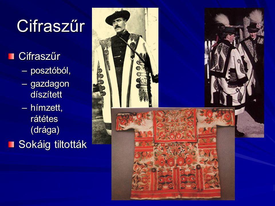 Cifraszűr Cifraszűr –posztóból, –gazdagon díszített –hímzett, rátétes (drága) Sokáig tiltották
