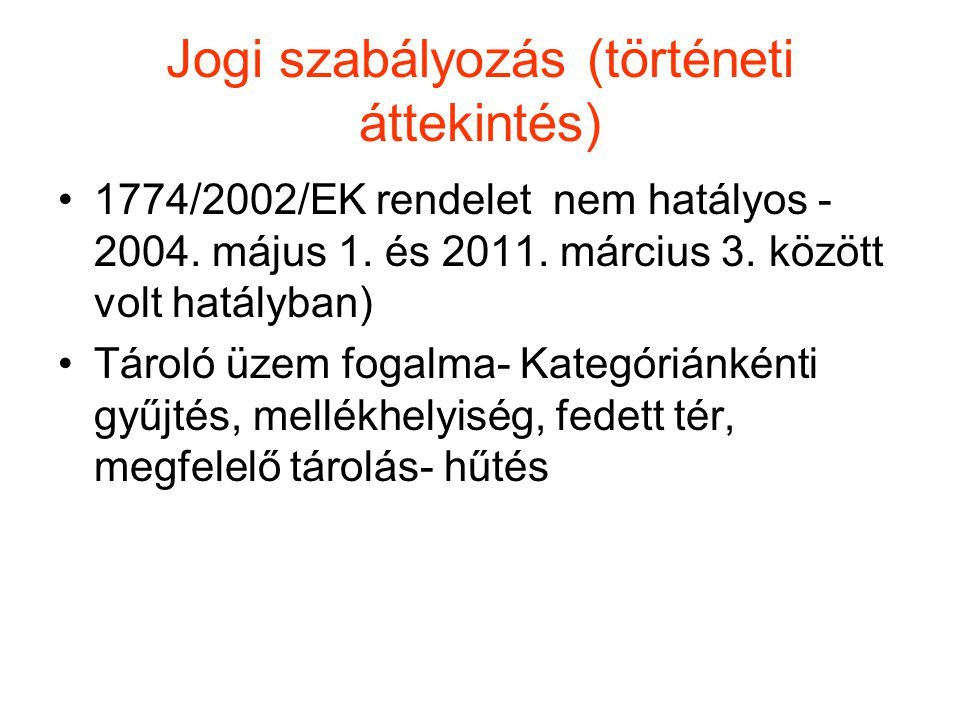Jogi szabályozás (történeti áttekintés) •1774/2002/EK rendelet nem hatályos - 2004. május 1. és 2011. március 3. között volt hatályban) •Tároló üzem f