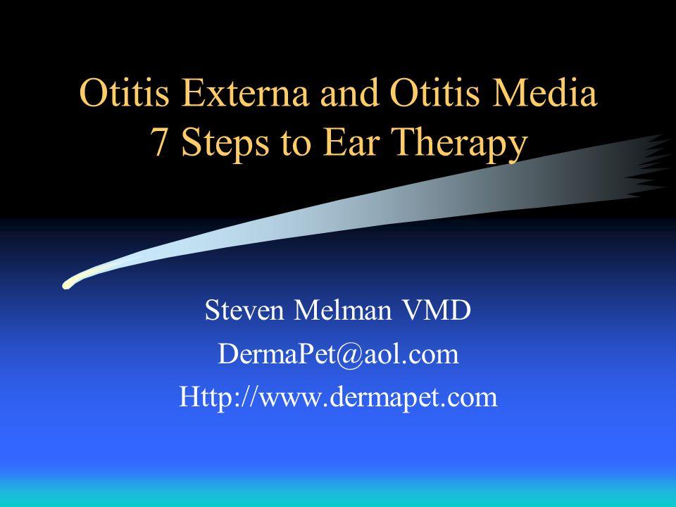 Otitis Externa and Otitis Media 7 Steps to Ear Therapy Steven Melman VMD DermaPet@aol.com Http://www.dermapet.com