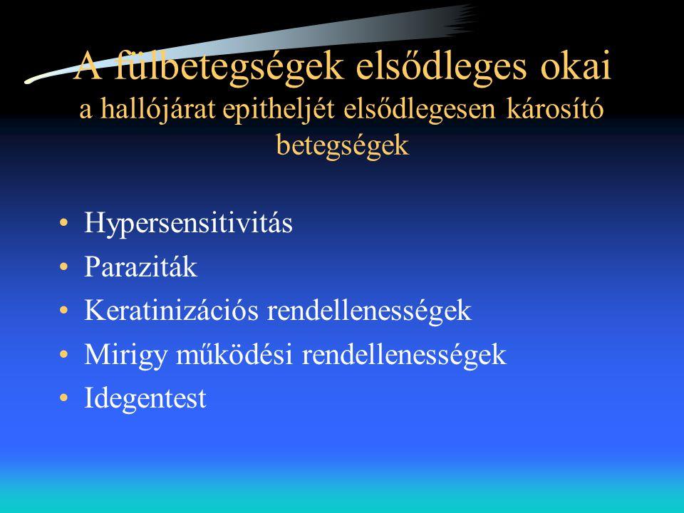 A fülbetegségek elsődleges okai a hallójárat epitheljét elsődlegesen károsító betegségek •Hypersensitivitás •Paraziták •Keratinizációs rendellenessége
