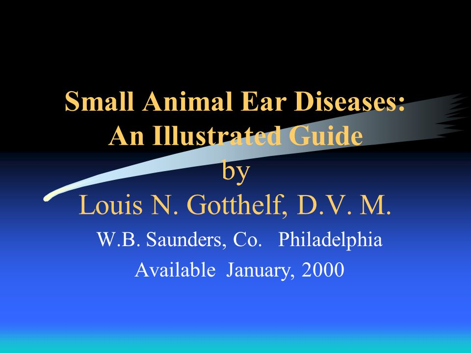 Small Animal Ear Diseases: An Illustrated Guide by Louis N. Gotthelf, D.V. M. W.B. Saunders, Co. Philadelphia Available January, 2000