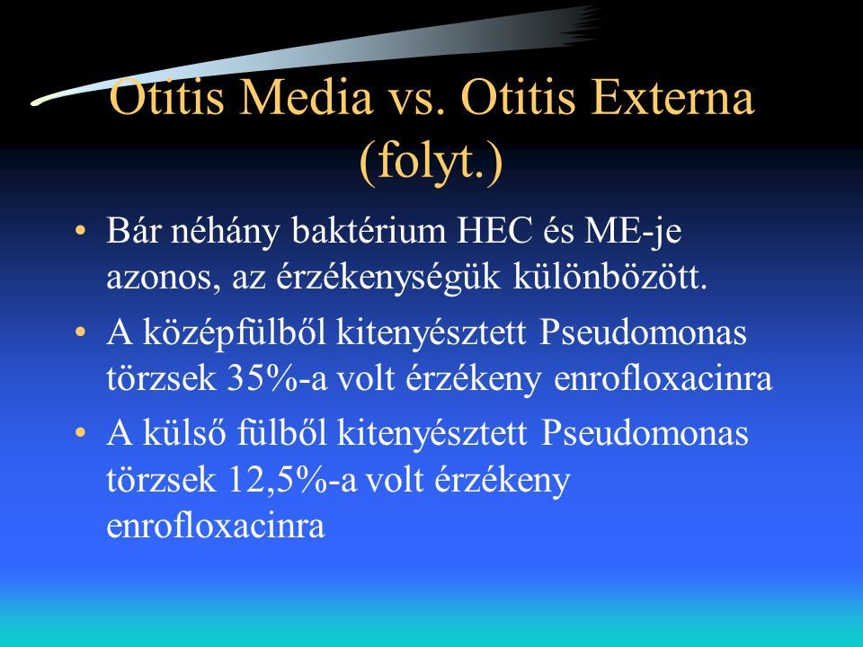 Otitis Media vs. Otitis Externa (folyt.) •Bár néhány baktérium HEC és ME-je azonos, az érzékenységük különbözött. •A középfülből kitenyésztett Pseudom