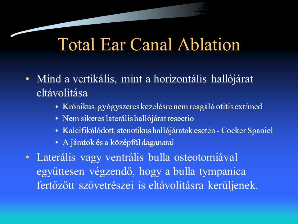 Total Ear Canal Ablation •Mind a vertikális, mint a horizontális hallójárat eltávolítása •Krónikus, gyógyszeres kezelésre nem reagáló otitis ext/med •