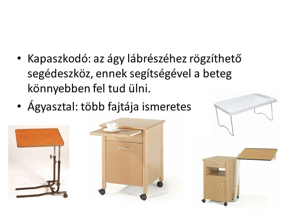 • Kapaszkodó: az ágy lábrészéhez rögzíthető segédeszköz, ennek segítségével a beteg könnyebben fel tud ülni. • Ágyasztal: több fajtája ismeretes