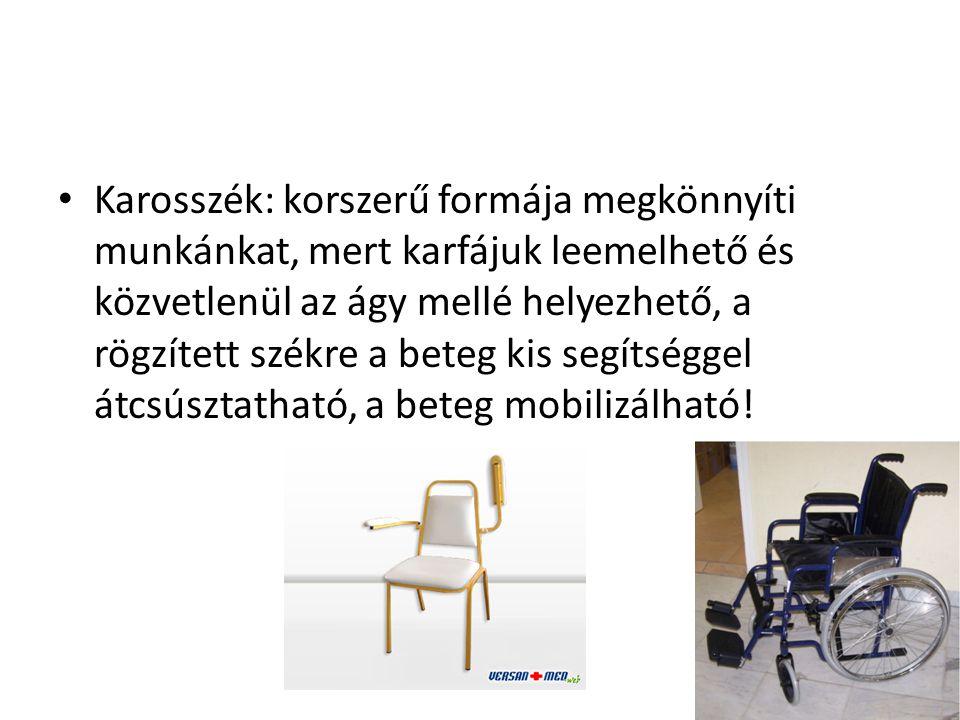 • Karosszék: korszerű formája megkönnyíti munkánkat, mert karfájuk leemelhető és közvetlenül az ágy mellé helyezhető, a rögzített székre a beteg kis s