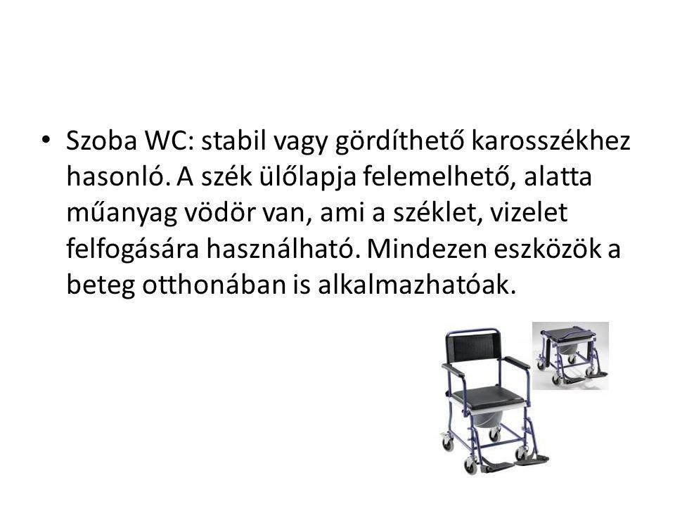 • Szoba WC: stabil vagy gördíthető karosszékhez hasonló. A szék ülőlapja felemelhető, alatta műanyag vödör van, ami a széklet, vizelet felfogására has