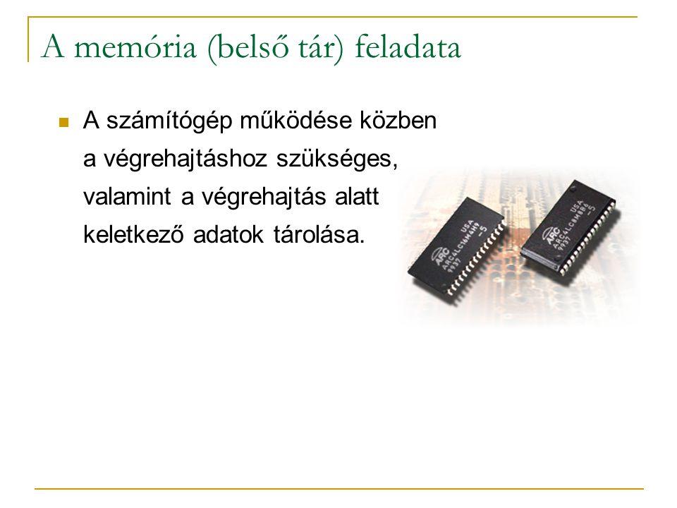 A memória (belső tár) feladata  A számítógép működése közben a végrehajtáshoz szükséges, valamint a végrehajtás alatt keletkező adatok tárolása.