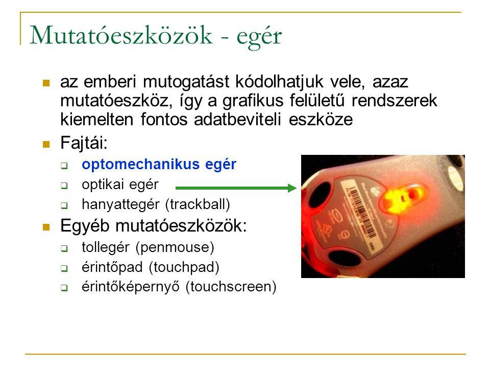 Mutatóeszközök - egér  az emberi mutogatást kódolhatjuk vele, azaz mutatóeszköz, így a grafikus felületű rendszerek kiemelten fontos adatbeviteli eszköze  Fajtái:  optomechanikus egér  optikai egér  hanyattegér (trackball)  Egyéb mutatóeszközök:  tollegér (penmouse)  érintőpad (touchpad)  érintőképernyő (touchscreen)