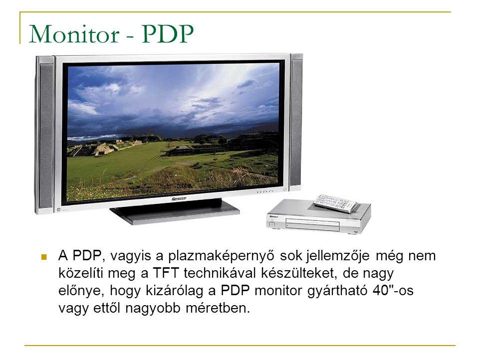 Monitor - PDP  A PDP, vagyis a plazmaképernyő sok jellemzője még nem közelíti meg a TFT technikával készülteket, de nagy előnye, hogy kizárólag a PDP monitor gyártható 40 -os vagy ettől nagyobb méretben.